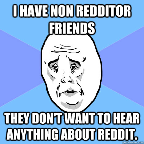 I have non redditor friends they don't want to hear anything about reddit.  Okay Guy