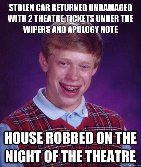 Stolen car returned undamaged with 2 theatre tickets under the wipers and apology note House robbed on the night of the theatre - Stolen car returned undamaged with 2 theatre tickets under the wipers and apology note House robbed on the night of the theatre  Bad Luck Brian