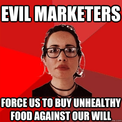 Evil marketers force us to buy unhealthy food against our will - Evil marketers force us to buy unhealthy food against our will  Liberal Douche Garofalo