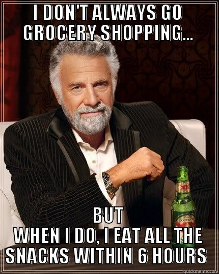 I DON'T ALWAYS GO GROCERY SHOPPING... BUT WHEN I DO, I EAT ALL THE SNACKS WITHIN 6 HOURS