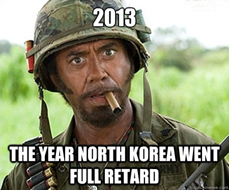 2013 The year North Korea went full retard - 2013 The year North Korea went full retard  Full retard