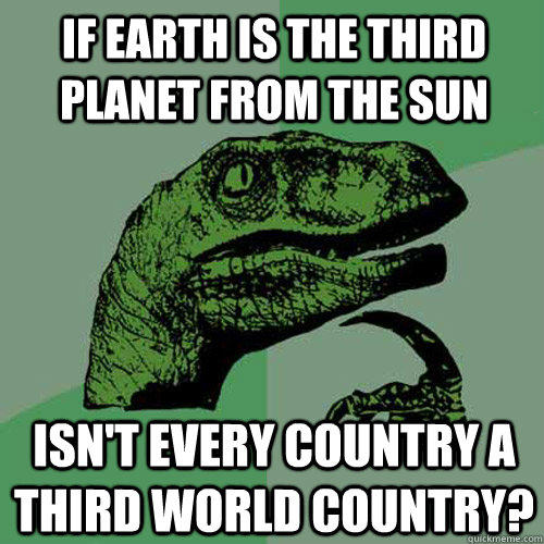 if earth is the third planet from the sun isn't every country a third world country? - if earth is the third planet from the sun isn't every country a third world country?  Philosoraptor