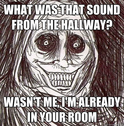 What was that sound from the hallway? wasn't me, I'm already in your room - What was that sound from the hallway? wasn't me, I'm already in your room  Horrifying Houseguest