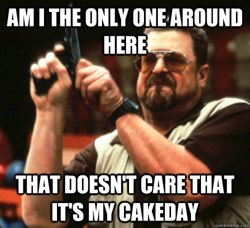 Am i the only one around here That doesn't care that it's my cakeday - Am i the only one around here That doesn't care that it's my cakeday  Am I The Only One Around Here
