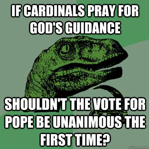 If Cardinals pray for God's guidance shouldn't the vote for Pope be unanimous the first time? - If Cardinals pray for God's guidance shouldn't the vote for Pope be unanimous the first time?  Philosoraptor