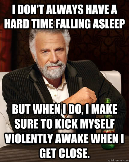 I don't always have a hard time falling asleep but when I do, I make sure to kick myself violently awake when I get close.  The Most Interesting Man In The World
