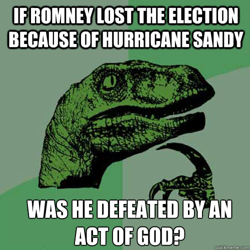 If Romney lost the election because of Hurricane Sandy was he defeated by an act of God? - If Romney lost the election because of Hurricane Sandy was he defeated by an act of God?  Misc