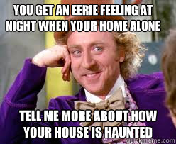 You get an eerie feeling at night when your home alone Tell me more about how your house is haunted  Tell me more