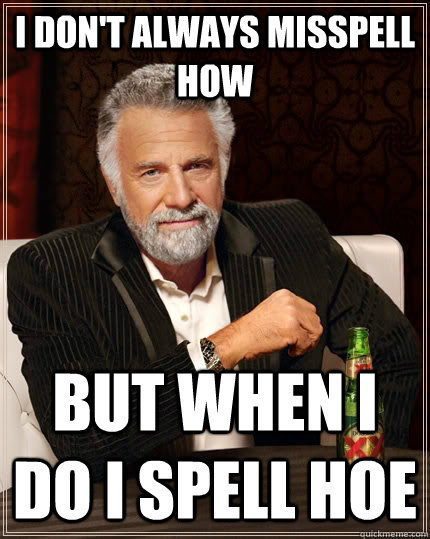 I don't always misspell How But when I do I spell Hoe - I don't always misspell How But when I do I spell Hoe  The Most Interesting Man In The World