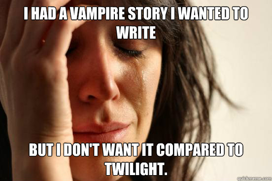 I had a vampire story I wanted to write but I don't want it compared to Twilight.  - I had a vampire story I wanted to write but I don't want it compared to Twilight.   First World Problems