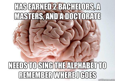 Has earned 2 bachelors, a masters, and a doctorate Needs to sing the alphabet to remember where J goes