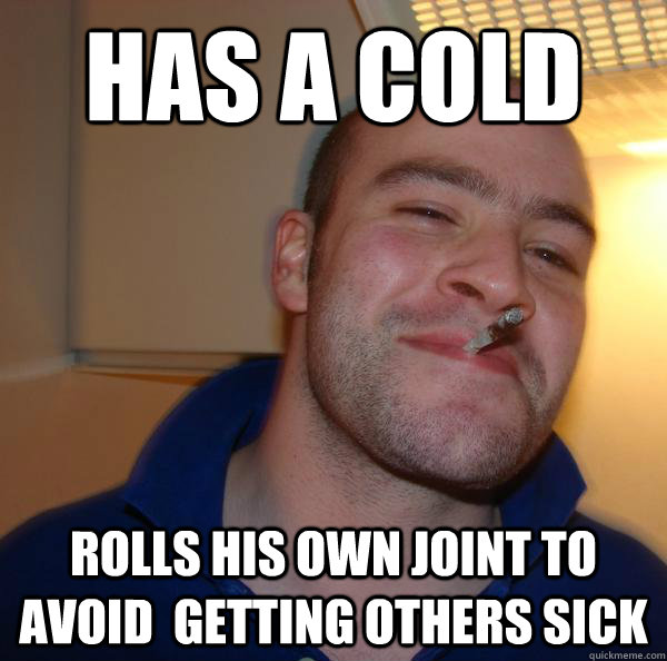 Has a cold rolls his own joint to avoid  getting others sick - Has a cold rolls his own joint to avoid  getting others sick  Misc