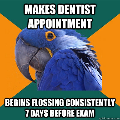 Makes dentist appointment Begins flossing consistently 7 days before exam - Makes dentist appointment Begins flossing consistently 7 days before exam  Paranoid Parrot