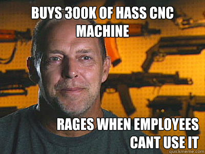 buys 300k of hass cnc machine rages when employees  cant use it