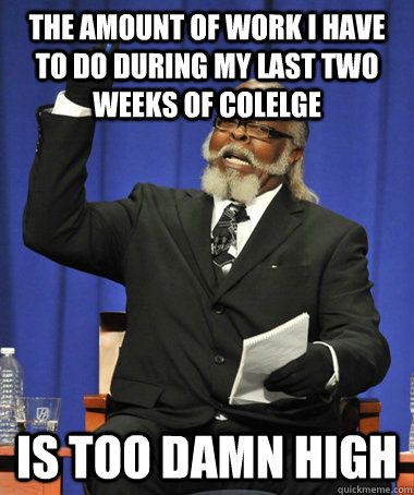 The amount of work I have to do during my last two weeks of colelge Is too damn high - The amount of work I have to do during my last two weeks of colelge Is too damn high  The Rent Is Too Damn High