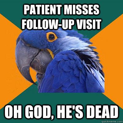 PATIENT MISSES FOLLOW-UP VISIT OH GOD, HE'S DEAD - PATIENT MISSES FOLLOW-UP VISIT OH GOD, HE'S DEAD  Misc