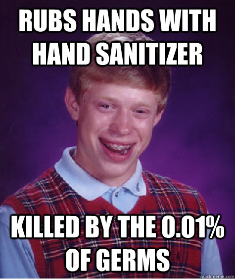 Rubs hands with hand sanitizer  killed by the 0.01% of germs - Rubs hands with hand sanitizer  killed by the 0.01% of germs  Bad Luck Brian