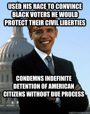 Used his race to Convince black voters he would protect their civil liberties condemns indefinite detention of american citizens without due process    Scumbag Obama