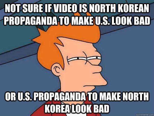 Not sure if video is North korean propaganda to make u.s. look bad Or U.S. propaganda to make North Korea look bad - Not sure if video is North korean propaganda to make u.s. look bad Or U.S. propaganda to make North Korea look bad  Futurama Fry