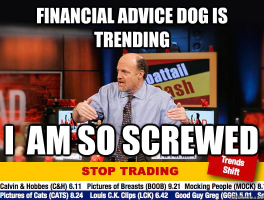 Financial advice dog is trending I  am So Screwed - Financial advice dog is trending I  am So Screwed  Jim Cramer - Stop Trading