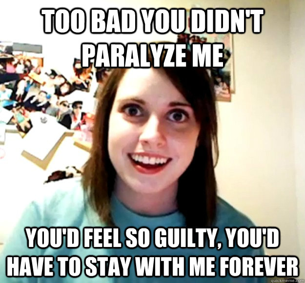 Too bad you didn't paralyze me you'd feel so guilty, you'd have to stay with me forever - Too bad you didn't paralyze me you'd feel so guilty, you'd have to stay with me forever  Overly Attached Girlfriend