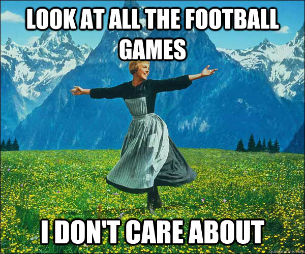 Look at all the football games i don't care about - Look at all the football games i don't care about  Sound of Music