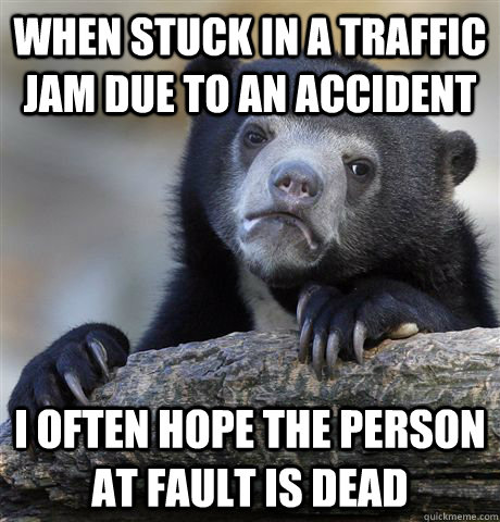 WHEN STUCK IN A TRAFFIC JAM DUE TO AN ACCIDENT I OFTEN HOPE THE PERSON AT FAULT IS DEAD - WHEN STUCK IN A TRAFFIC JAM DUE TO AN ACCIDENT I OFTEN HOPE THE PERSON AT FAULT IS DEAD  Confession Bear