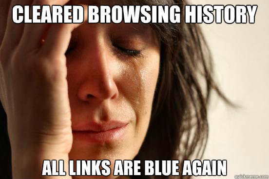 Cleared Browsing History All links are blue again - Cleared Browsing History All links are blue again  First World Problems
