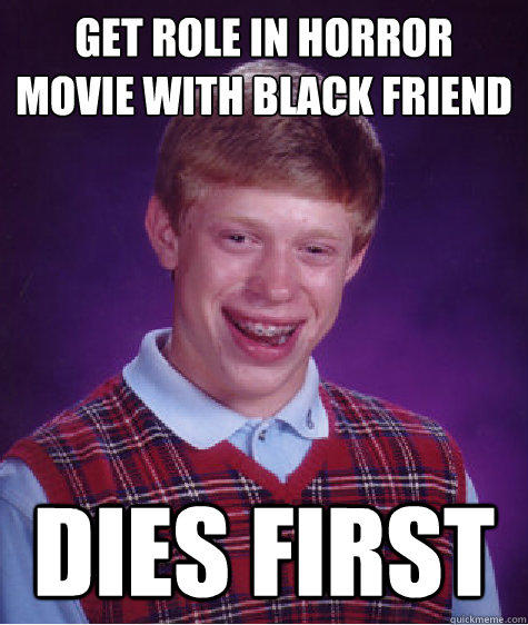 Get role in horror movie with black friend Dies first - Get role in horror movie with black friend Dies first  Bad Luck Brian
