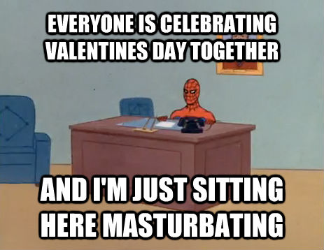 EVERYONE IS CELEBRATING VALENTINES DAY TOGETHER AND I'M JUST SITTING HERE MASTURBATING - EVERYONE IS CELEBRATING VALENTINES DAY TOGETHER AND I'M JUST SITTING HERE MASTURBATING  masturbating spiderman