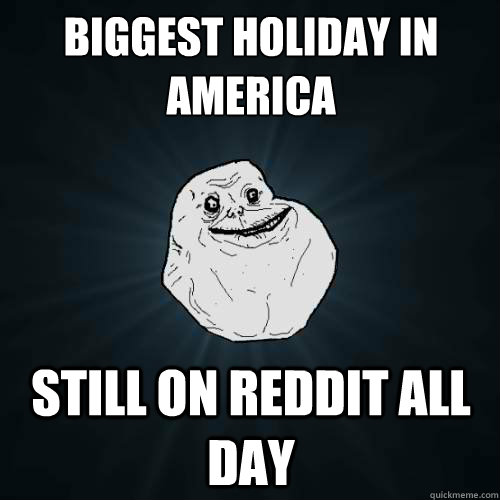 Biggest Holiday in America Still on Reddit all day - Biggest Holiday in America Still on Reddit all day  Forever Alone