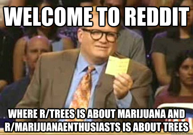 Welcome to Reddit where r/trees is about Marijuana and r/marijuanaenthusiasts is about trees - Welcome to Reddit where r/trees is about Marijuana and r/marijuanaenthusiasts is about trees  Welcome to