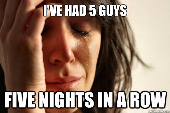 I've had 5 Guys Five Nights in a Row - I've had 5 Guys Five Nights in a Row  First World Problems