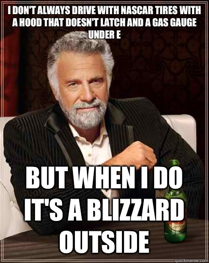 I don't always drive with NASCAR tires with a hood that doesn't latch and a gas gauge under E but when I do it's a blizzard outside - I don't always drive with NASCAR tires with a hood that doesn't latch and a gas gauge under E but when I do it's a blizzard outside  The Most Interesting Man In The World