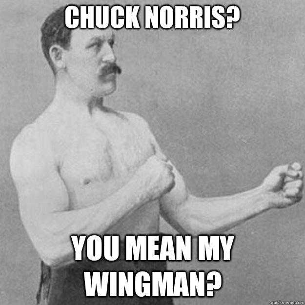 Chuck Norris? You mean my wingman? - Chuck Norris? You mean my wingman?  overly manly man