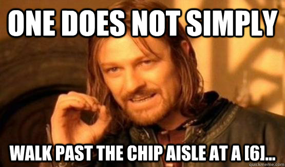 One does not simply Walk past the chip aisle at a [6]...