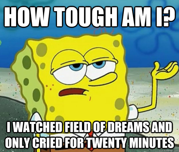 How tough am i? I watched field of dreams and only cried for twenty minutes - How tough am i? I watched field of dreams and only cried for twenty minutes  Tough Spongebob