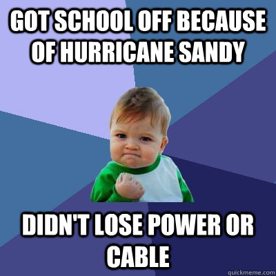 Got school off because of Hurricane Sandy Didn't lose power or cable - Got school off because of Hurricane Sandy Didn't lose power or cable  Success Kid