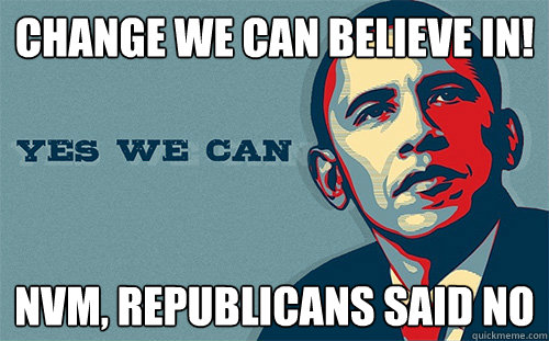 Change we can believe in! NVM, REPUBLICANS SAID NO  Scumbag Obama
