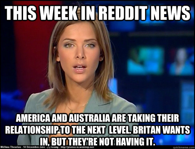This week in reddit news America and australia are taking their relationship to the next  level. Britan wants in, but they're not having it.