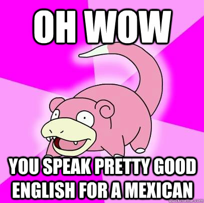 oh wow You speak pretty good english for a mexican - oh wow You speak pretty good english for a mexican  Slowpoke