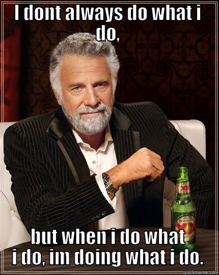 I DONT ALWAYS DO WHAT I DO, BUT WHEN I DO WHAT I DO, IM DOING WHAT I DO. The Most Interesting Man In The World