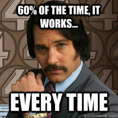 60% of the time, it works... Every time - 60% of the time, it works... Every time  Brian Fantana
