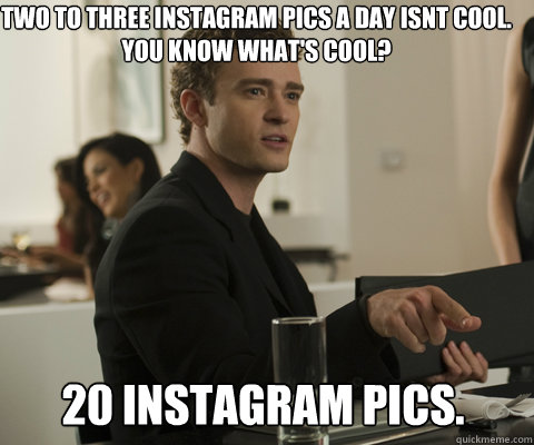 Two to Three instagram pics a day isnt cool. You know what's cool? 20 instagram pics.