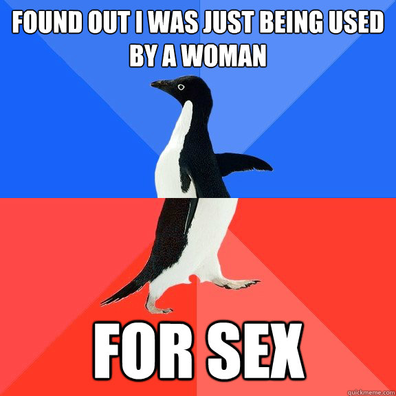 Found out i was just being used by a woman for sex - Found out i was just being used by a woman for sex  Socially Awkward Awesome Penguin