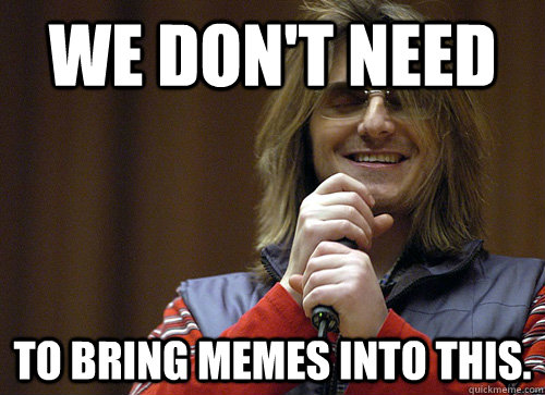 We don't Need to bring Memes into this.   Mitch Hedberg Meme