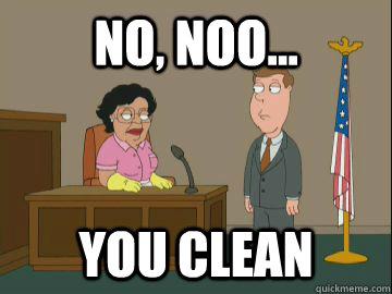 no, noo... you clean