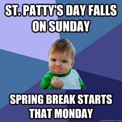 St. Patty's Day falls on sunday Spring break starts that Monday - St. Patty's Day falls on sunday Spring break starts that Monday  Success Kid