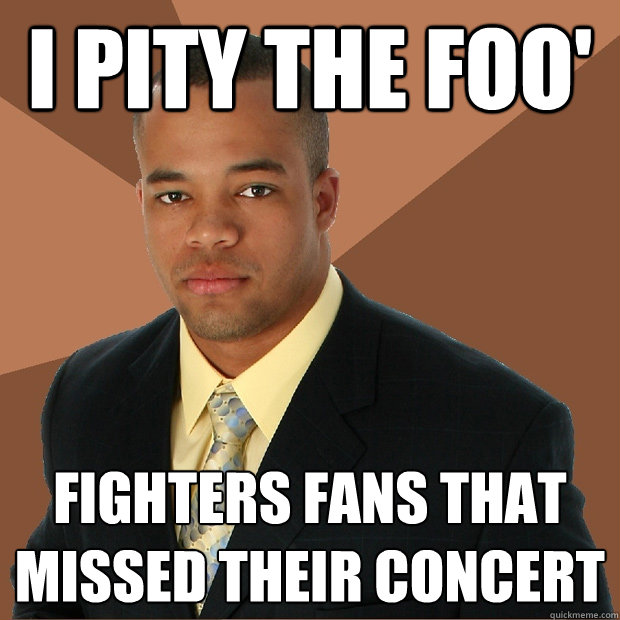 3a99658b53bb7fc0fd4b492c182422fac9042b461fd6159492ee69b674947b06 i pity the foo' fighters fans that missed their concert,Foo Fighters Meme