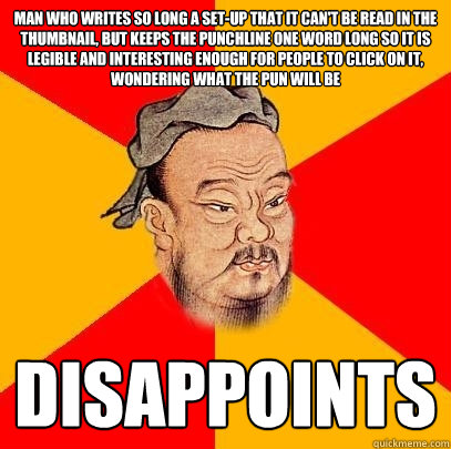 Man who writes so long a set-up that it can't be read in the thumbnail, but keeps the punchline one word long so it is legible and interesting enough for people to click on it, wondering what the pun will be disappoints  Confucius says